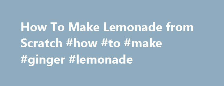 How To Make Lemonade from Scratch #how #to #make #ginger #lemonade http://baltimore.nef2.com/how-to-make-lemonade-from-scratch-how-to-make-ginger-lemonade/  # How To Make Lemonade from Scratch What You Need Ingredients 1 cup sugar 5 cups water, divided 6 to 8 lemons (about 1 cup of lemon juice) Ice For garnishes: Sprigs of basil, mint, rosemary, or thyme Slices of lemon Sprigs of lavender or nasturtium flowers For variations: 1 cup lime juice 1 cup Meyer lemon juice Grenadine (get our recipe…