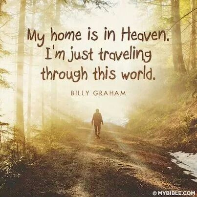 My home is in Heaven.  I'm just traveling through this world.  -Billy Graham