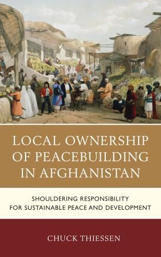 Local ownership of peacebuilding in Afghanistan : shouldering responsibility for sustainable peace and development / Chuck Thiessen.