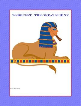 WebQuest: The Great Sphinx of Ancient Egypt -A Sphinx is a mythological creature with the body of a lion and the head of a person.   This is a web search designed to give students historical background knowledge about the Great Sphinx and its role in Egyptian history.  During the internet hunt the students are asked to answer such questions as: How did the sphinx look when first built? What happened to the nose? Who restored it and why?