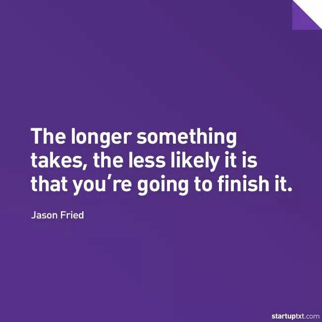 """The longer something takes, the less likely it is that you're going to finish it."" - Jason Fried"