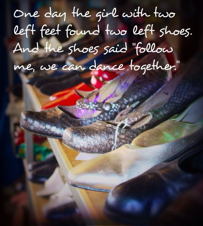 "DANCE: One day the girl with two left feet found two left shoes. And the shoes said ""follow me, we can dance together."""