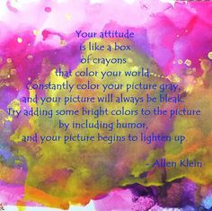 Your attitude is like a box of crayons that color your world. Constantly color your picture gray, and your picture will always be bleak. Try adding some bright colors to the picture by including humor, and your picture begins to lighten up -Allen Klein