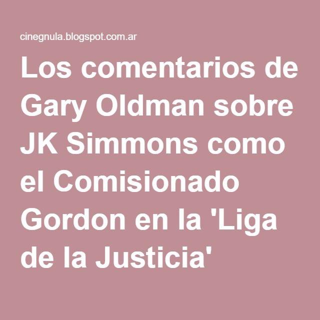 Los comentarios de Gary Oldman sobre JK Simmons como el Comisionado Gordon en la 'Liga de la Justicia' (video) « El Americano