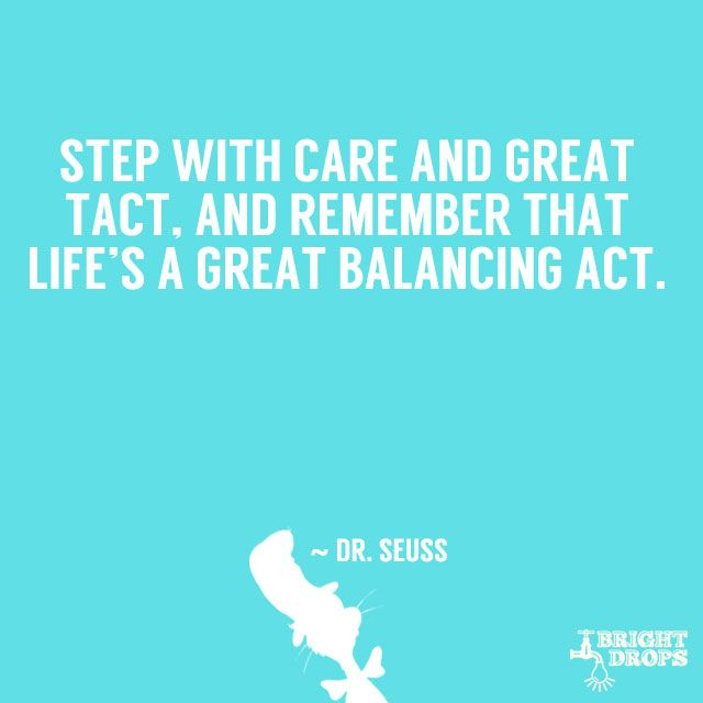 """""""Step with care and great tact, and remember that life's a great balancing act."""" ~ Dr. Seuss"""