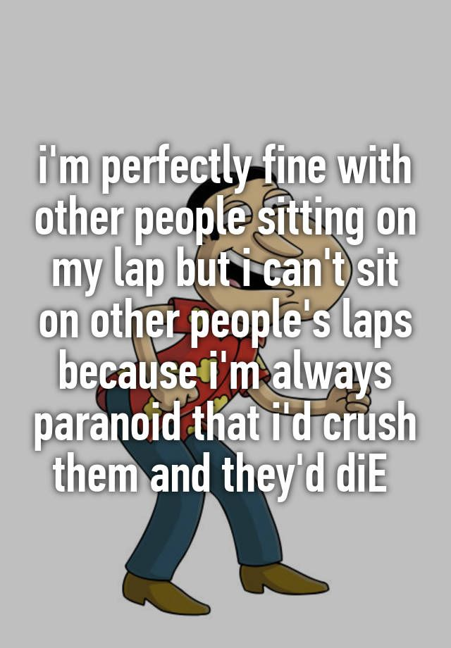 """i'm perfectly fine with other people sitting on my lap but i can't sit on other people's laps because i'm always paranoid that i'd crush them and they'd diE """