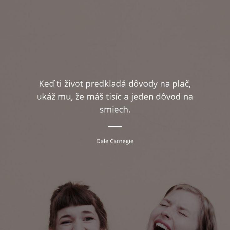 Keď ti život predkladá dôvody na plač, ukáž mu, že máš tisíc a jeden dôvod na smiech. - Dale Carnegie #život #plač #smiech #úsmev
