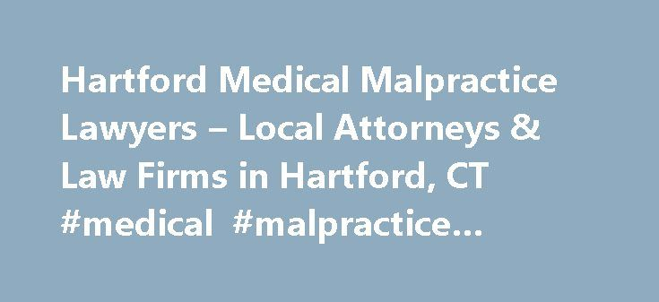 Hartford Medical Malpractice Lawyers – Local Attorneys & Law Firms in Hartford, CT #medical #malpractice #lawyer #ct http://arkansas.nef2.com/hartford-medical-malpractice-lawyers-local-attorneys-law-firms-in-hartford-ct-medical-malpractice-lawyer-ct/  # Hartford Medical Malpractice Lawyers, Attorneys and Law Firms – Connecticut Need help with a Medical Malpractice issue? You've come to the right place. If you (or a loved one) suffered an injury based on a bad diagnosis, botched surgery…