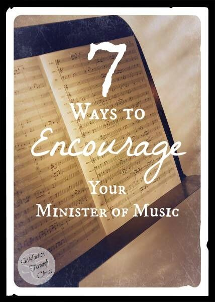 7 Ways to Encourage your Minister of Music (and/or worship team members, leaders, etc, even your sound guy needs encouraged!) Satisfaction Through Christ