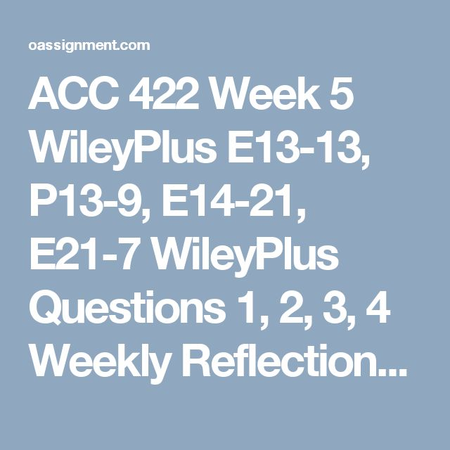 ACC 422 Week 5 WileyPlus E13-13, P13-9, E14-21, E21-7 WileyPlus Questions 1, 2, 3, 4 Weekly Reflections Discussion Question 1, 2, 3 and 4