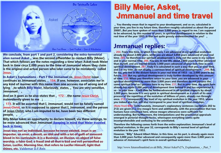 """In Asket's Explanations - Part 7 the Jmmanuel   Billy Meier, Asket, Jmmanuel and time travel  We conclude, from part 1 and part 2, considering the extra-terrestrial alien named Asket """"was the second offworlder to contact Billy [Meier]."""" That which follows are the notes regarding a time when Asket took Meier back in time circa 2,000 years to the time of Jmmanuel whom they claim is the original and actual person who later came to be mistakenly  called Jesus.  In Asket's Explanations - Part 7…"""
