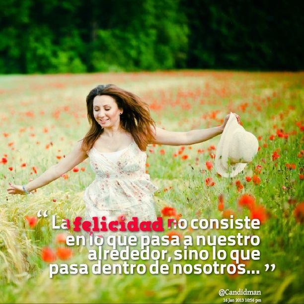 """""""La #Felicidad no consiste en lo que pasa a nuestro alrededor, sino lo que pasa dentro de nosotros"""". @candidman #Frases #Motivacionales"""