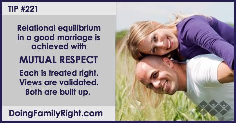 Relational equilibrium in a good marriage is achieved with mutual respect. Each is treated right. Views are validated. Both are built up.