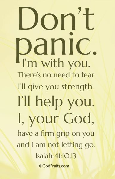 Don't panic. I'm with you. There's no need to fear. I'll give you strength. I'll help you. I, your God, have a firm grip on you and I am not letting go. Isiah 41:10, 13