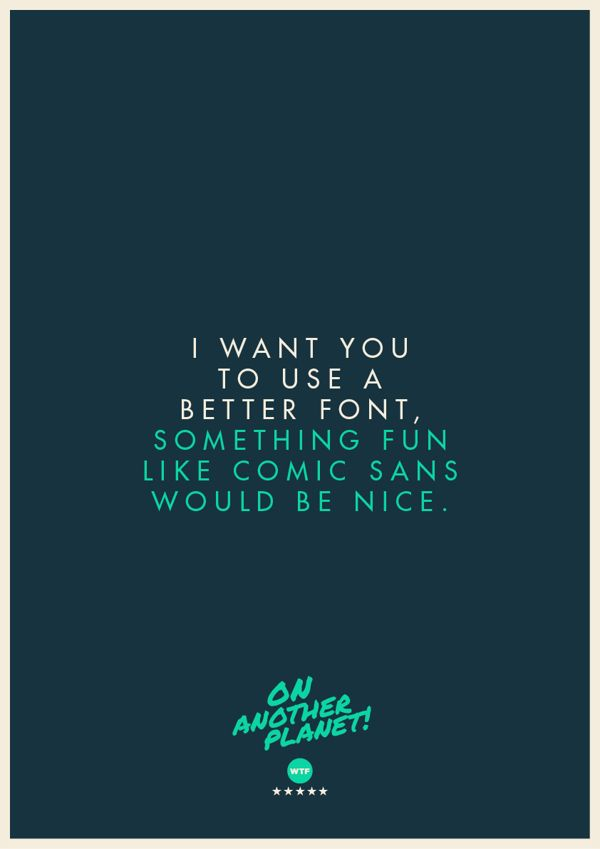 The Client is Always Right poster collection:  I want you to use a better font  |  Design:  Jonathan Quintin, Founder & Creative Director of STUDIOJQ, Bristol, United Kingdom  |  studiojq.co