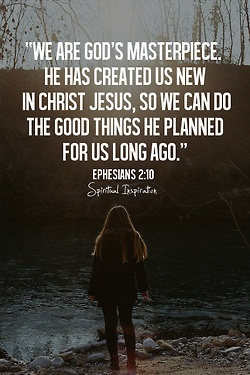 We are God's Masterpiece. He has created up new in Christ Jesus, so we can do the good things He planned for us long ago. Ephesians 2:10