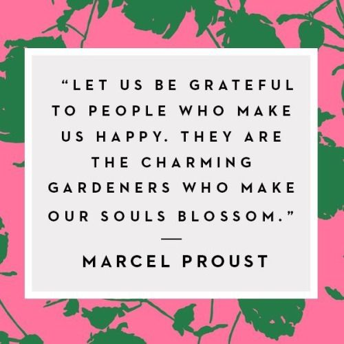 let us be grateful to people who make us happy. they are the charming gardeners who make our souls blossom - marcel proust