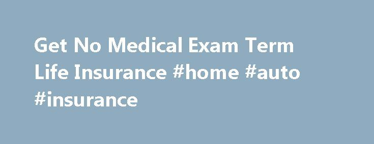 Get No Medical Exam Term Life Insurance #home #auto #insurance http://insurance.remmont.com/get-no-medical-exam-term-life-insurance-home-auto-insurance/  #life insurance on line # No Medical Exam Term Life Insurance Quick, Easy, No Exam, No Hassle! We give you what you want an instant quote. Shop multiple companies and get up to $350,000 in No Medical Exam Term Life Insurance. We'll only call when you're ready to apply. Term Life Insurance with No Medical […]The post Get No Medical Exam Term…