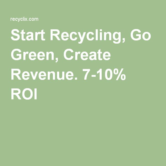 Start Recycling, Go Green, Create Revenue. 7-10% ROI