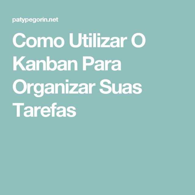 Como Utilizar O Kanban Para Organizar Suas Tarefas
