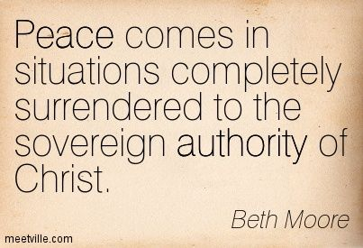 Peace comes in situations completely surrendered to the sovereign authority of Christ. Beth Moore