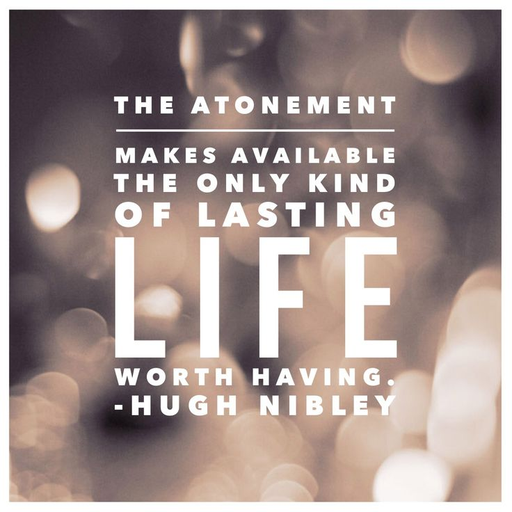 """The Atonement make available the only kind of lasting life worth having. –Hugh Nibley from """"The Essential Nibley: Excerpts from the Writings of Hugh Nibley"""