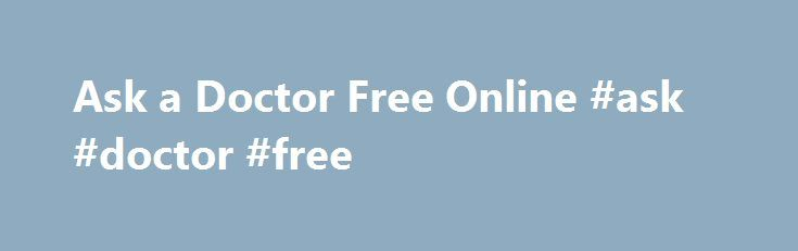 Ask a Doctor Free Online #ask #doctor #free http://questions.remmont.com/ask-a-doctor-free-online-ask-doctor-free/  #ask a doctor free # Ask a Doctor Free Online Ask a Doctor for free online services allows you to ask a doctor any medical question for free. Patients may browse through previously answered medical questions as well. We have over 5,000 questions answered to date. 1. Easy Access: Most of the patients have long...