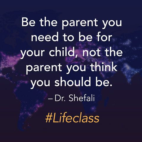 Be the parent you need to be for your child, not the parent you think you should be. — Dr. Shefali Tsabary