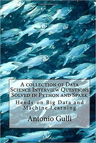 A collection of Data Science Interview Questions Solved in Python and Spark: Hands-on Big Data and Machine Learning (A Collection of Programming Interview Questions) (Volume 6): Antonio Gulli: 9781517216719: Amazon.com: Books