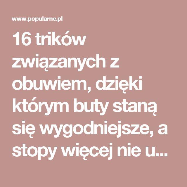 16 trików związanych z obuwiem, dzięki którym buty staną się wygodniejsze, a stopy więcej nie ucierpią   Popularne.pl