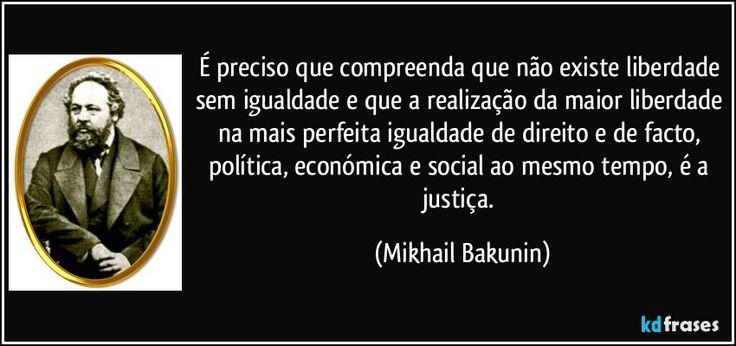 É preciso que compreenda que não existe liberdade sem igualdade e que a realização da maior liberdade na mais perfeita igualdade de direito e de facto, política, económica e social ao mesmo tempo, é a justiça. (Mikhail Bakunin)