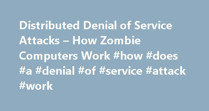 Distributed Denial of Service Attacks – How Zombie Computers Work #how #does #a #denial #of #service #attack #work http://vps.nef2.com/distributed-denial-of-service-attacks-how-zombie-computers-work-how-does-a-denial-of-service-attack-work/  # How Zombie Computers Work Sometimes a cracker uses a network of zombie computers to sabotage a specific Web site or server. The idea is pretty simple — a cracker tells all the computers on his botnet to contact a specific server or Web site repeatedly…