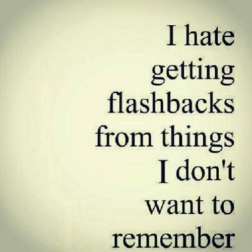 I am happy now. but every now and then there it is.. a flashback from something i want to forget so bad.