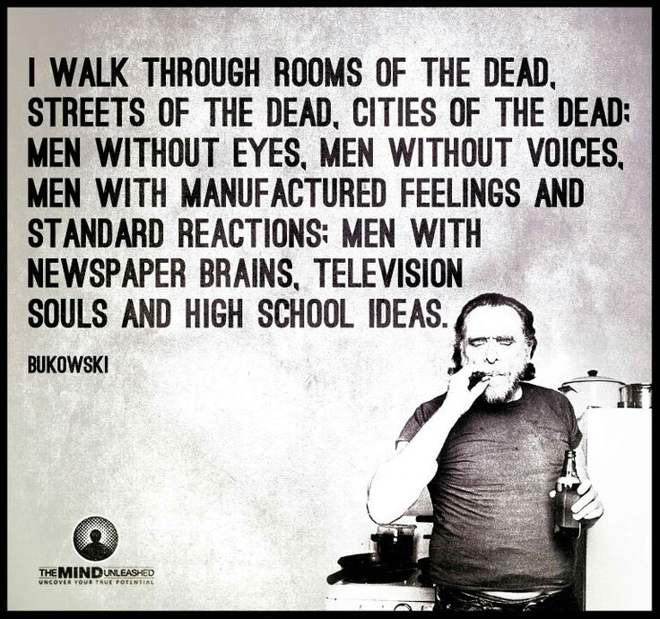 I walk through rooms of the dead, streets of the dead, cities of the dead. Men without eyes, men without voices, men with manufactured feelings and standard reactions. Men with newspaper brains, television souls and high school ideas