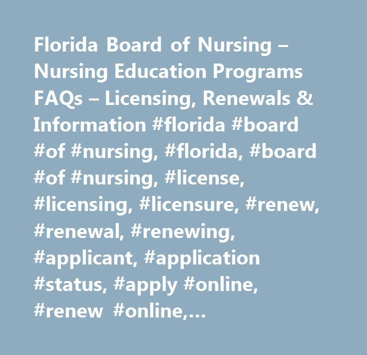 Florida Board of Nursing – Nursing Education Programs FAQs – Licensing, Renewals & Information #florida #board #of #nursing, #florida, #board #of #nursing, #license, #licensing, #licensure, #renew, #renewal, #renewing, #applicant, #application #status, #apply #online, #renew #online, #requirements, #process, #fees, #continuing #education, #statutes, #laws, #rules, #codes, #certified #nursing #assistants, #cna, #licensed #practical #nurses, #lpn, #registered #nurses, #rn, #clinical #nurse…
