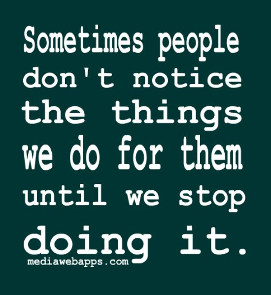Sometimes People Don`t Notice The Things We Do For Them