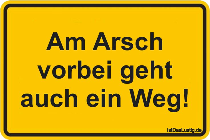 Am Arsch vorbei geht auch ein Weg! ... gefunden auf https://www.istdaslustig.de/spruch/377/pi