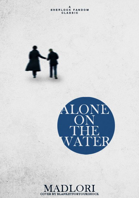 Sherlock: Alone on the Water by MadLori (http://www.fanfiction.net/s/6914974/1/Alone_On_the_Water) Possibly the saddest fanfiction ever written.