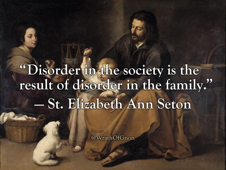 """Disorder in the society is the result of disorder in the family."" — St. Elizabeth Ann Seton"