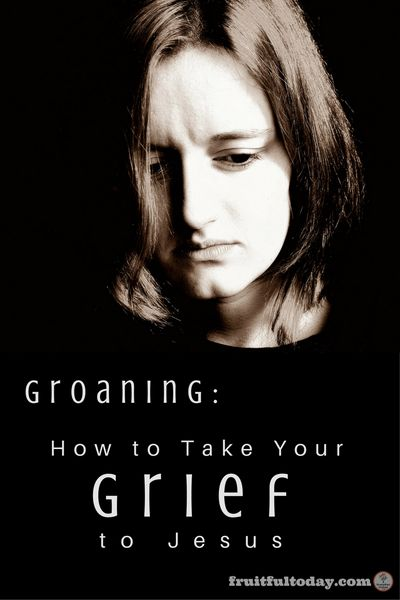 Groaning: How to Take Your Grief to Jesus {Printable} - Fruitful Today