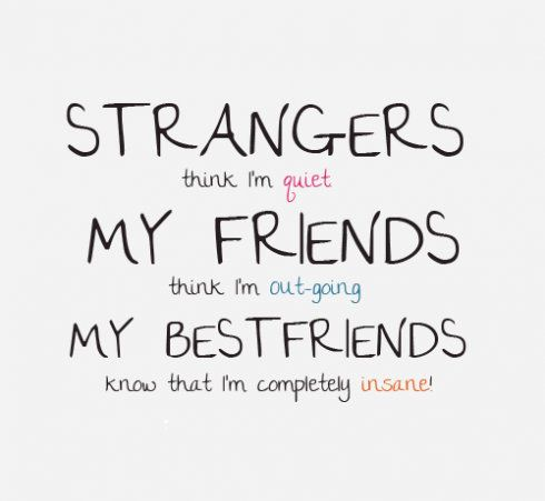 """""""Strangers think I'm quiet, my friends think I'm out-going, my best friends know that I'm completely insane!"""""""