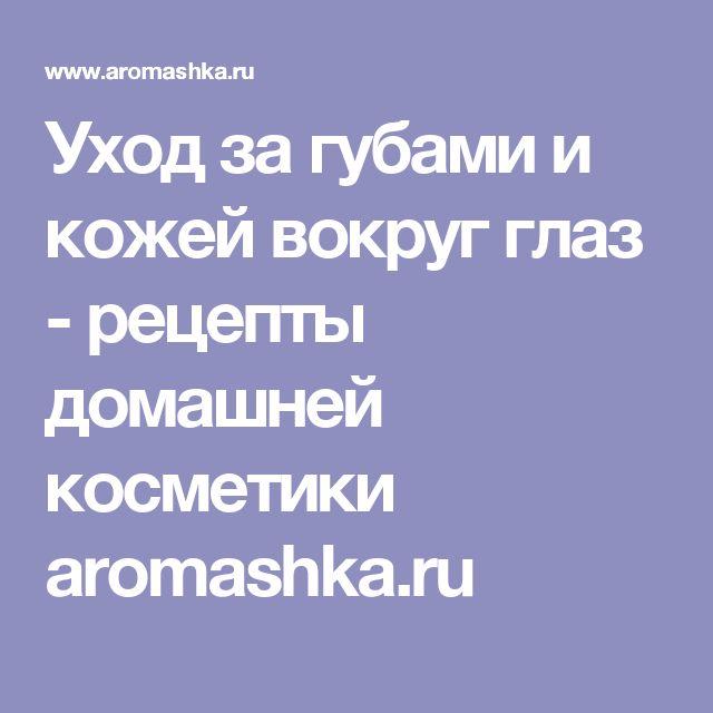 Уход за губами и кожей вокруг глаз - рецепты домашней косметики aromashka.ru