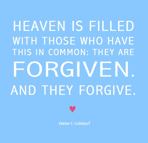 """""""Heaven is filled with those who have this in common: They are forgiven. And they forgive."""" -Dieter F. Uchtdorf"""