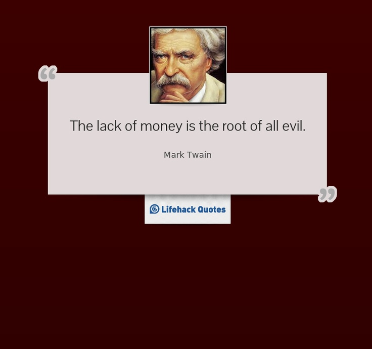 The lack of money is the root of all evil.