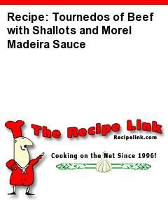 Recipe: Tournedos of Beef with Shallots and Morel Madeira Sauce - Recipelink.com
