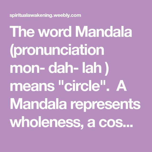 """The word Mandala (pronunciation mon- dah- lah ) means """"circle"""".A Mandala represents wholeness, a cosmic diagramreminding us of our relation toinfinity, extending beyond and within our bodies..."""