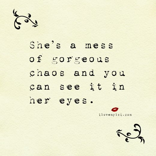 She's a mess of gorgeous chaos and you can see it in her eyes.  We have many more amazing quotes on our Facebook page - we'd love for you to join us! https://www.facebook.com/LoveSexIntelligence