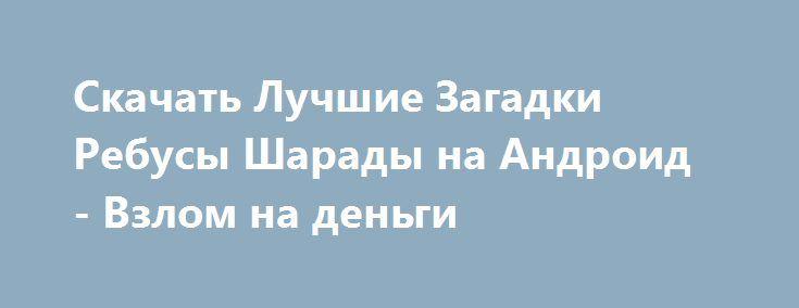 Скачать Лучшие Загадки Ребусы Шарады на Андроид - Взлом на деньги http://droider-games.ru/579-skachat-luchshie-zagadki-rebusy-sharady-na-android-vzlom-na-dengi.html