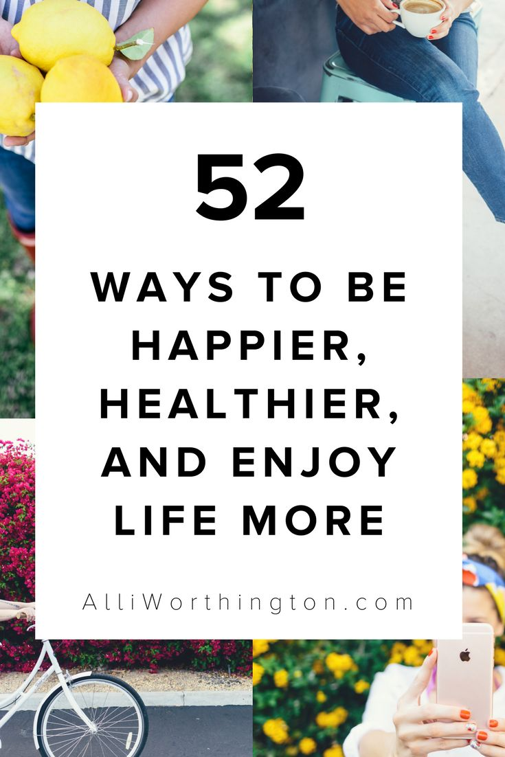 52 Ways To Be Happier, Healthier And Enjoy Life More