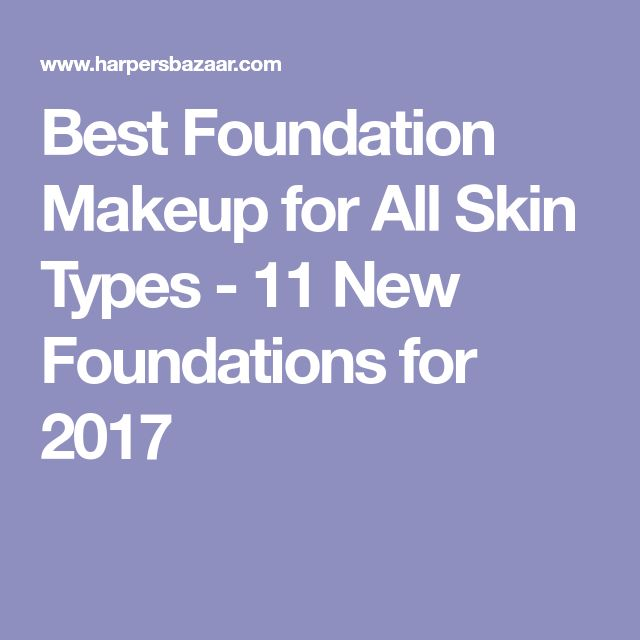 Best Foundation Makeup for All Skin Types - 11 New Foundations for 2017